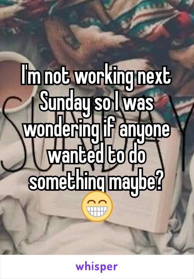 I'm not working next Sunday so I was wondering if anyone wanted to do something maybe? 😁