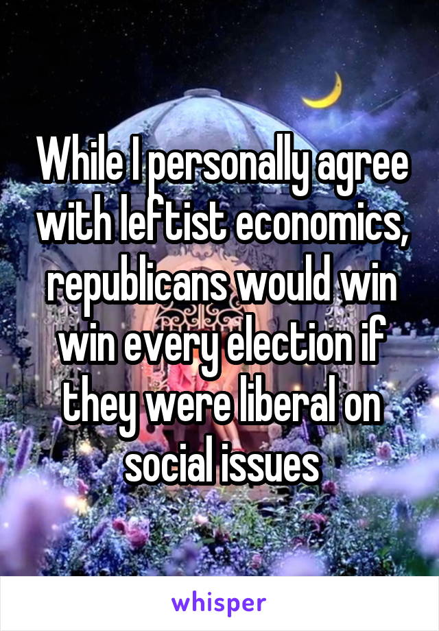 While I personally agree with leftist economics, republicans would win win every election if they were liberal on social issues