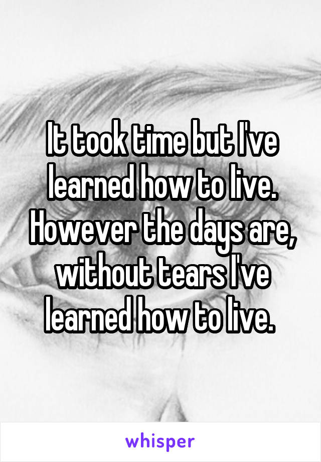 It took time but I've learned how to live. However the days are, without tears I've learned how to live.