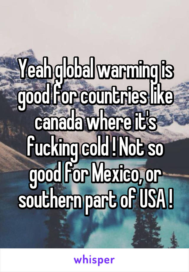 Yeah global warming is good for countries like canada where it's fucking cold ! Not so good for Mexico, or southern part of USA !