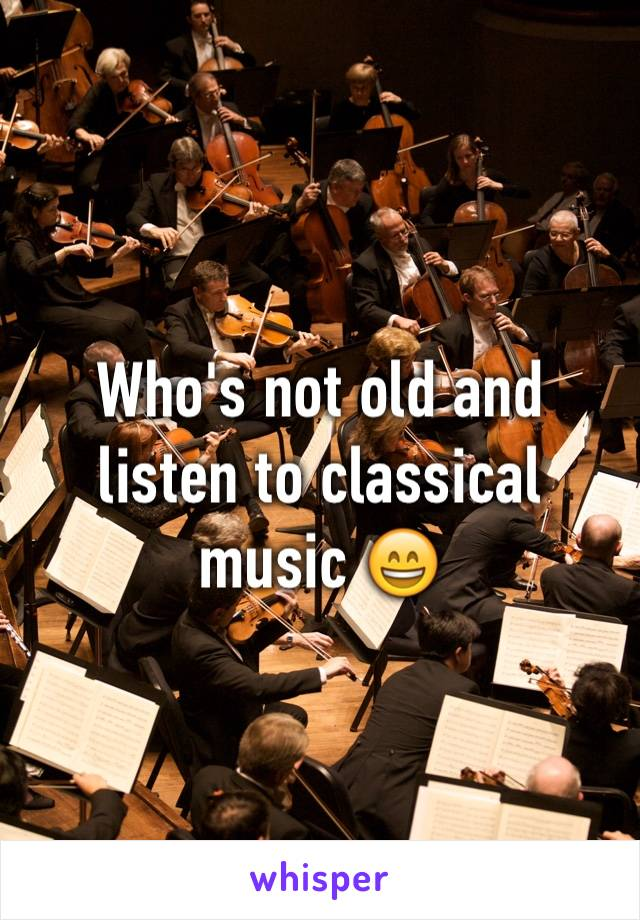 Who's not old and listen to classical music 😄
