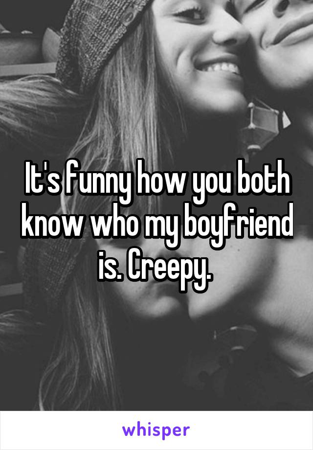 It's funny how you both know who my boyfriend is. Creepy.