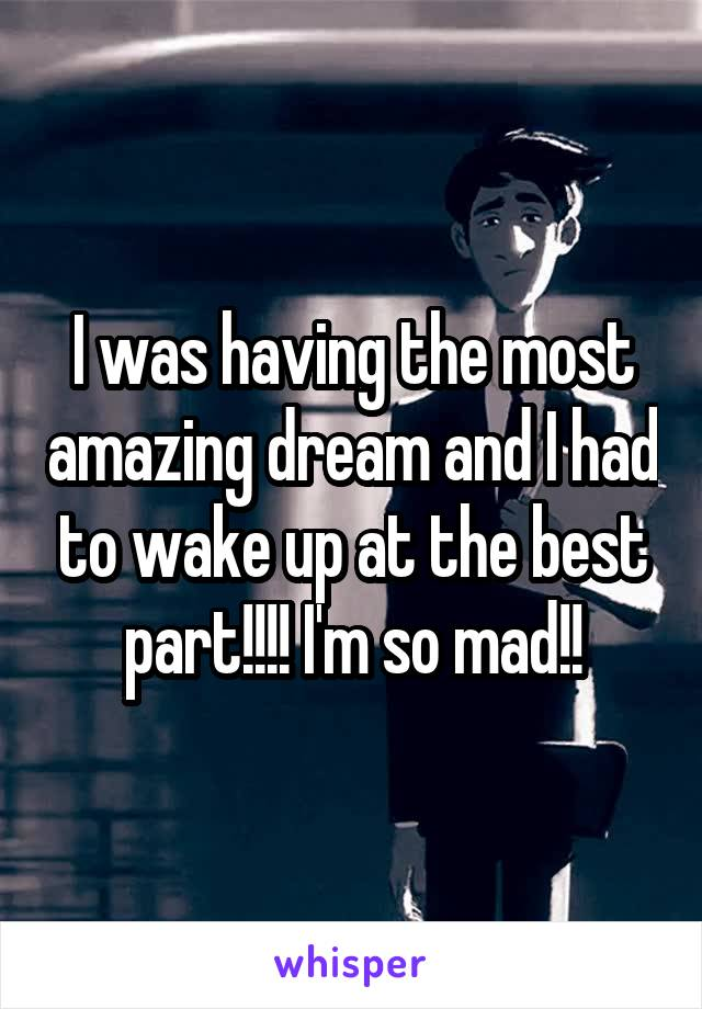 I was having the most amazing dream and I had to wake up at the best part!!!! I'm so mad!!