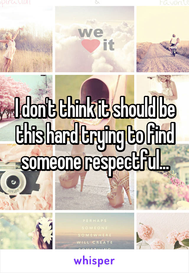 I don't think it should be this hard trying to find someone respectful...