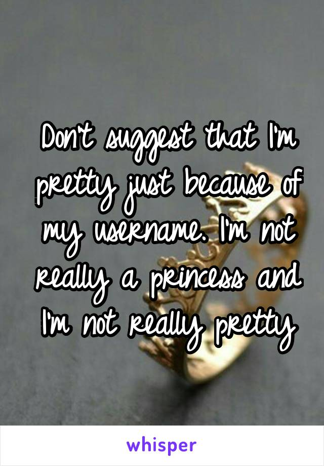 Don't suggest that I'm pretty just because of my username. I'm not really a princess and I'm not really pretty