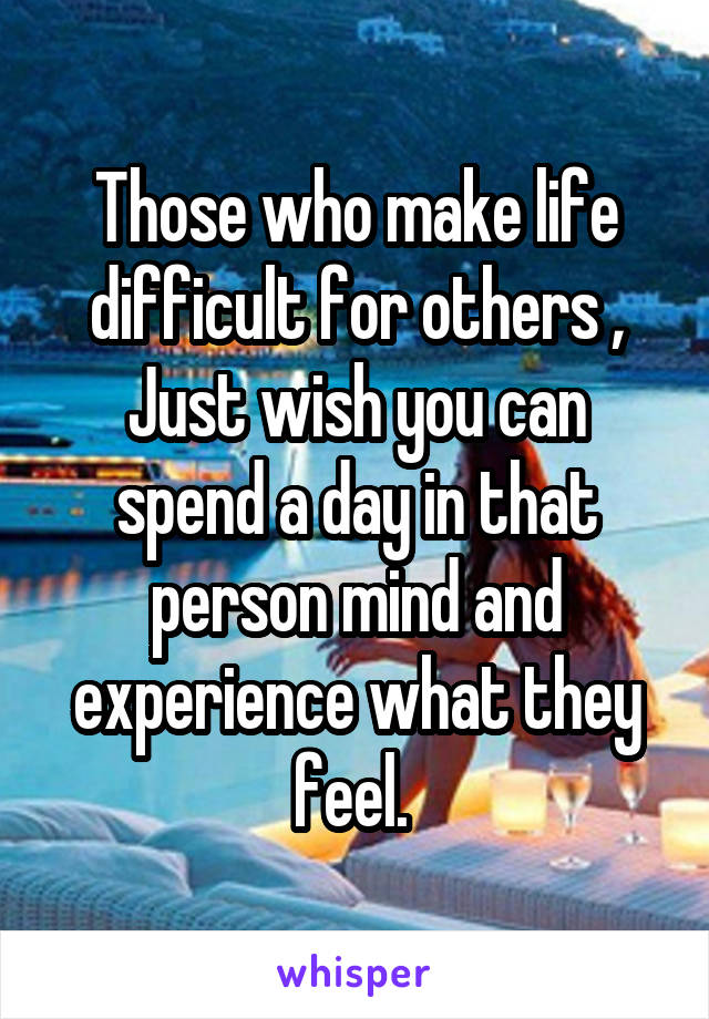 Those who make life difficult for others , Just wish you can spend a day in that person mind and experience what they feel.