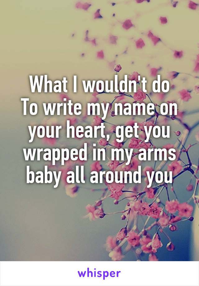 What I wouldn't do To write my name on your heart, get you wrapped in my arms baby all around you
