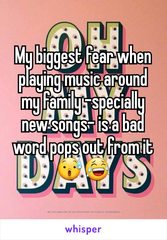 My biggest fear when playing music around my family -specially new songs- is a bad word pops out from it😰😂