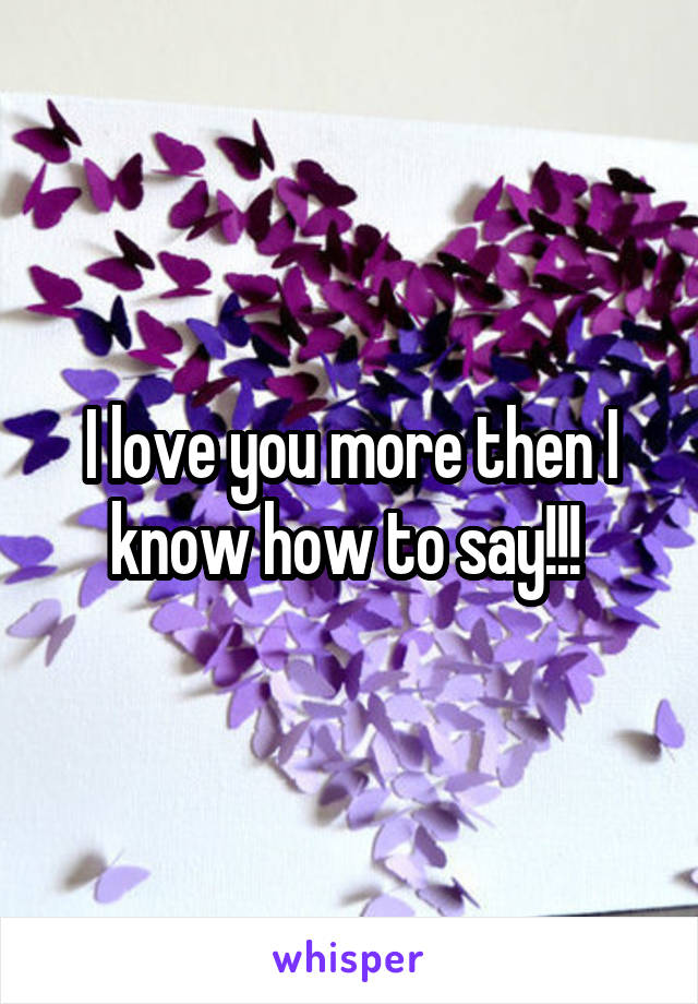 I love you more then I know how to say!!!