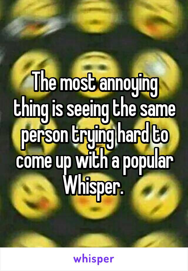 The most annoying thing is seeing the same person trying hard to come up with a popular Whisper.