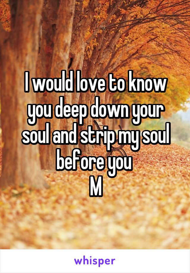 I would love to know you deep down your soul and strip my soul before you  M