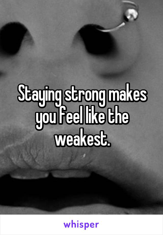 Staying strong makes you feel like the weakest.