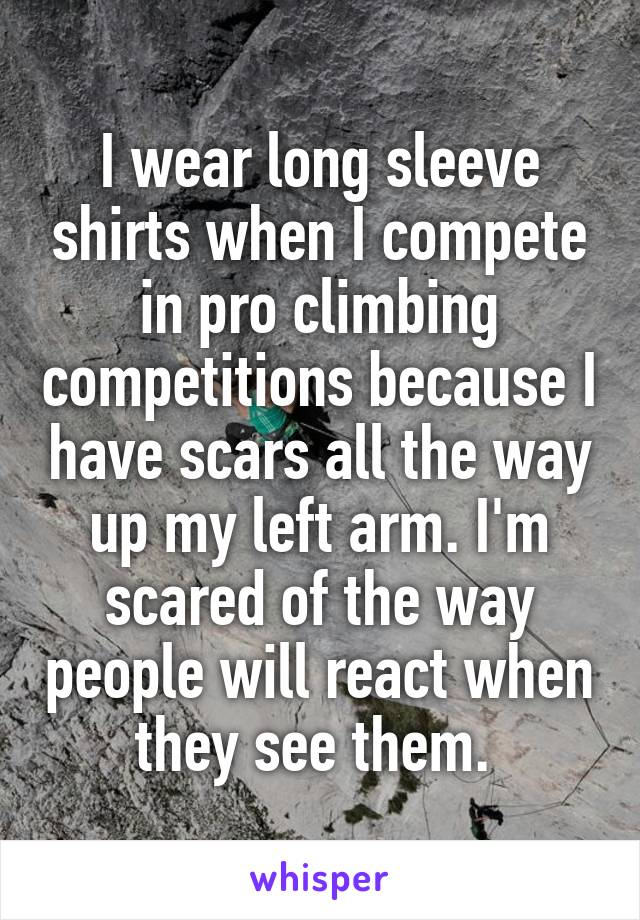 I wear long sleeve shirts when I compete in pro climbing competitions because I have scars all the way up my left arm. I'm scared of the way people will react when they see them.