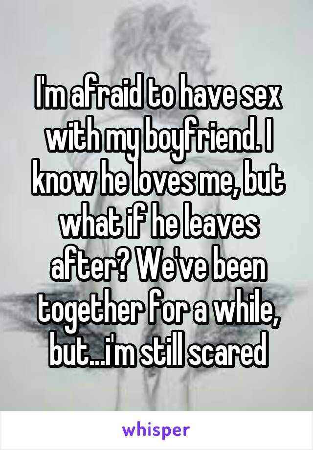 I'm afraid to have sex with my boyfriend. I know he loves me, but what if he leaves after? We've been together for a while, but...i'm still scared