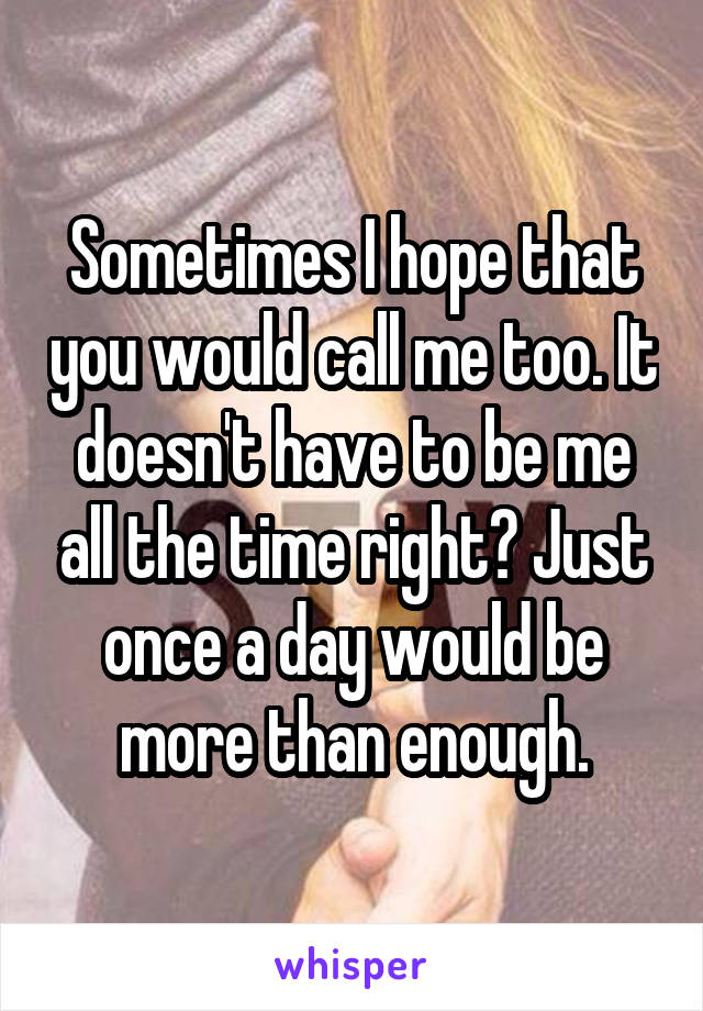 Sometimes I hope that you would call me too. It doesn't have to be me all the time right? Just once a day would be more than enough.