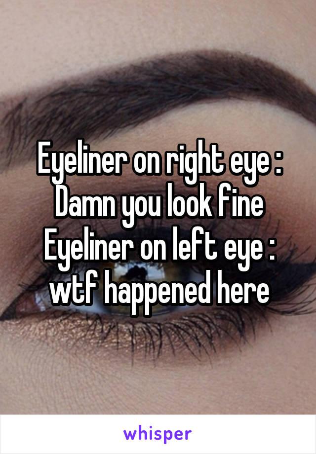 Eyeliner on right eye : Damn you look fine Eyeliner on left eye : wtf happened here