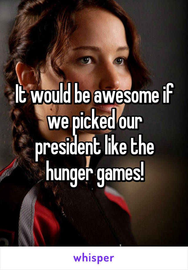 It would be awesome if we picked our president like the hunger games!