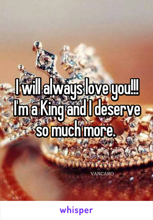 I will always love you!!! I'm a King and I deserve so much more.