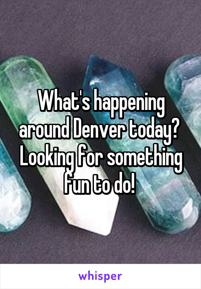 What's happening around Denver today?  Looking for something fun to do!