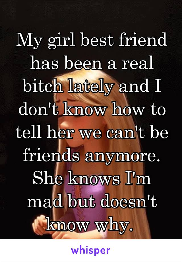 My girl best friend has been a real bitch lately and I don't know how to tell her we can't be friends anymore. She knows I'm mad but doesn't know why.