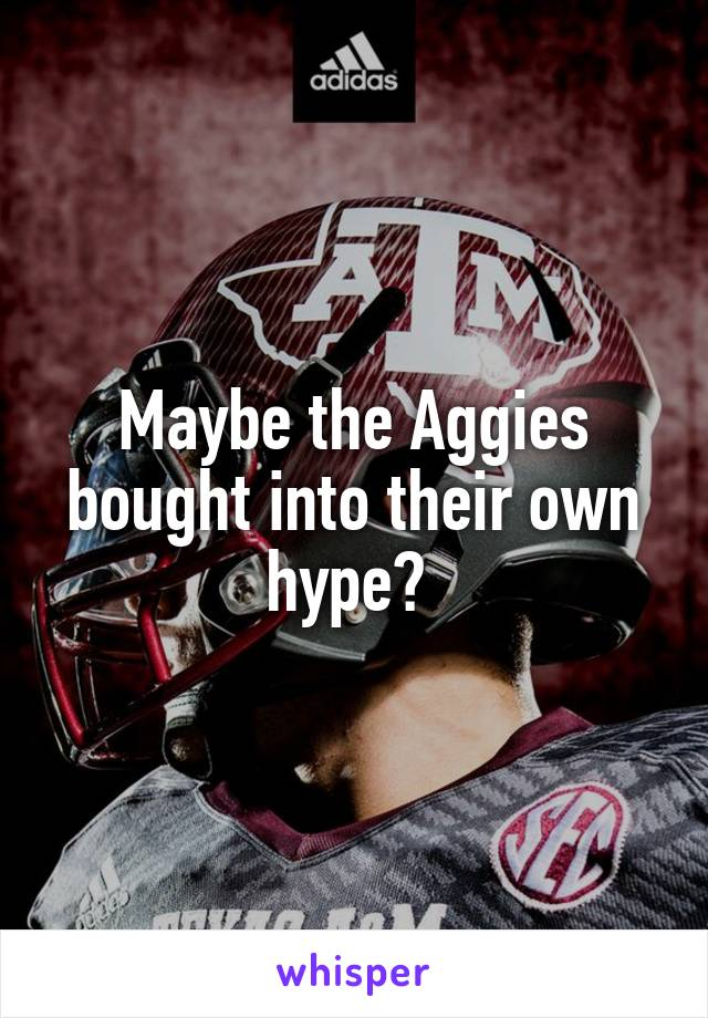 Maybe the Aggies bought into their own hype?