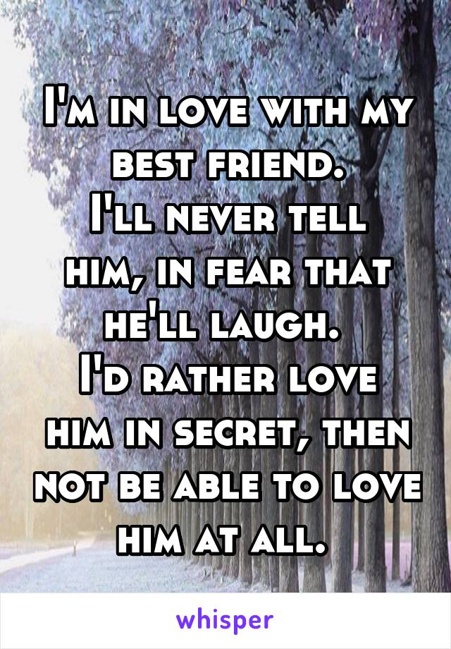 I'm in love with my best friend. I'll never tell him, in fear that he'll laugh.  I'd rather love him in secret, then not be able to love him at all.