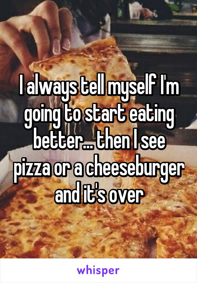 I always tell myself I'm going to start eating better... then I see pizza or a cheeseburger and it's over