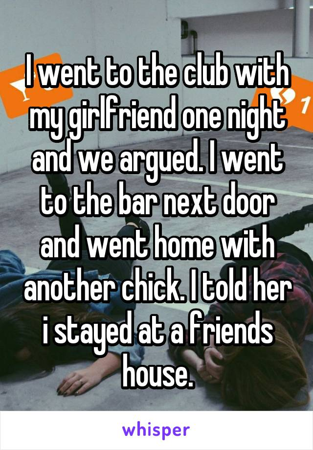I went to the club with my girlfriend one night and we argued. I went to the bar next door and went home with another chick. I told her i stayed at a friends house.