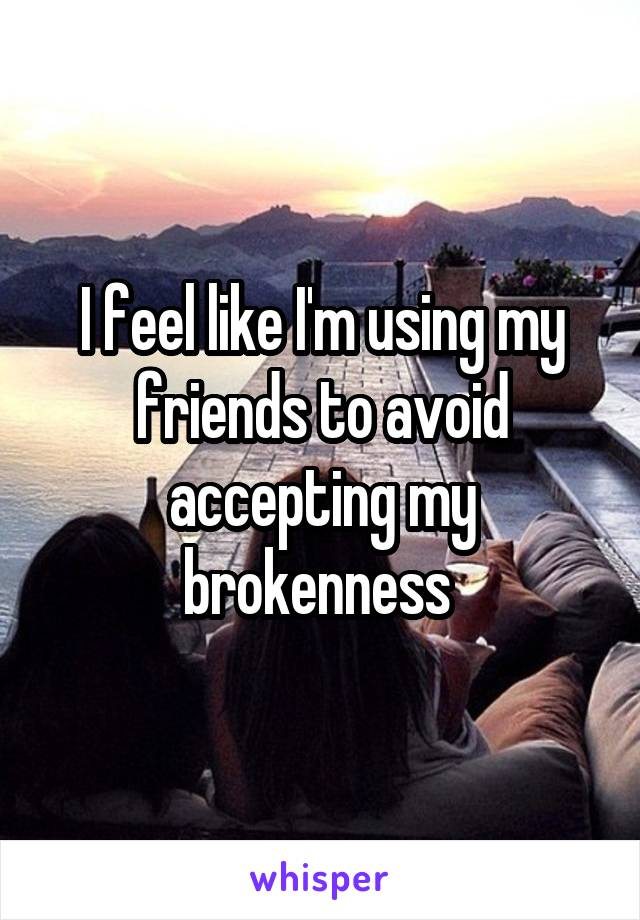 I feel like I'm using my friends to avoid accepting my brokenness