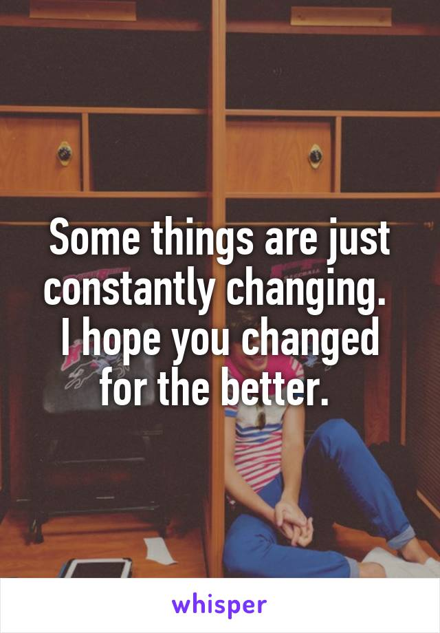 Some things are just constantly changing.  I hope you changed for the better.