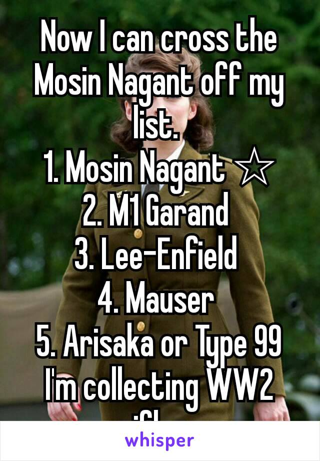 Now I can cross the Mosin Nagant off my list.  1. Mosin Nagant ☆ 2. M1 Garand  3. Lee-Enfield  4. Mauser  5. Arisaka or Type 99 I'm collecting WW2 rifles.