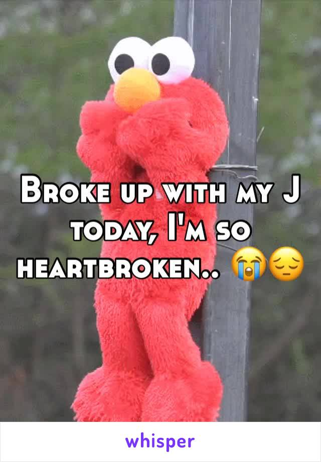 Broke up with my J today, I'm so heartbroken.. 😭😔