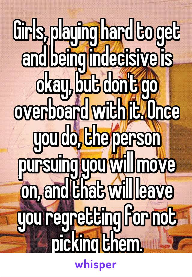 Girls, playing hard to get and being indecisive is okay, but don't go overboard with it. Once you do, the person pursuing you will move on, and that will leave you regretting for not picking them.