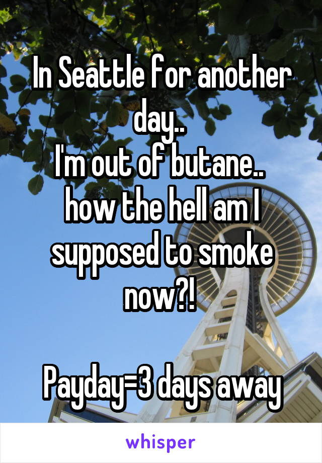 In Seattle for another day..  I'm out of butane..  how the hell am I supposed to smoke now?!   Payday=3 days away