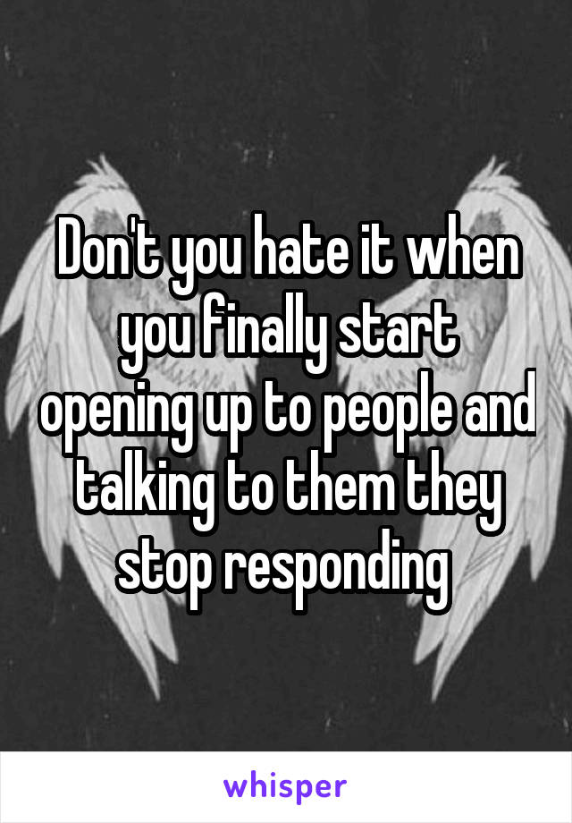 Don't you hate it when you finally start opening up to people and talking to them they stop responding