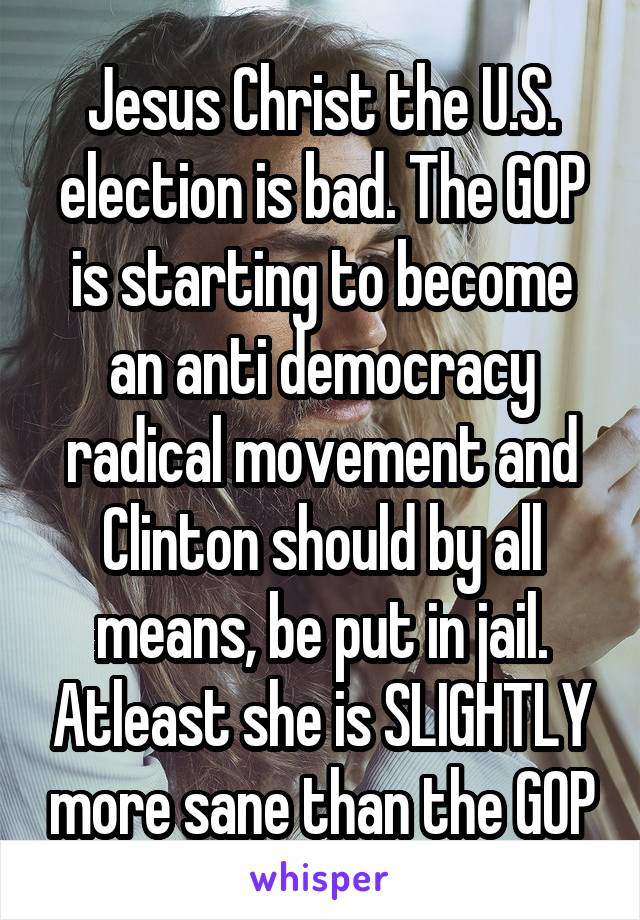 Jesus Christ the U.S. election is bad. The GOP is starting to become an anti democracy radical movement and Clinton should by all means, be put in jail. Atleast she is SLIGHTLY more sane than the GOP