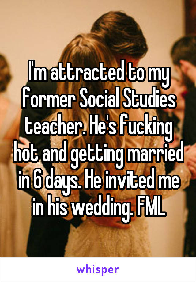 I'm attracted to my former Social Studies teacher. He's fucking hot and getting married in 6 days. He invited me in his wedding. FML