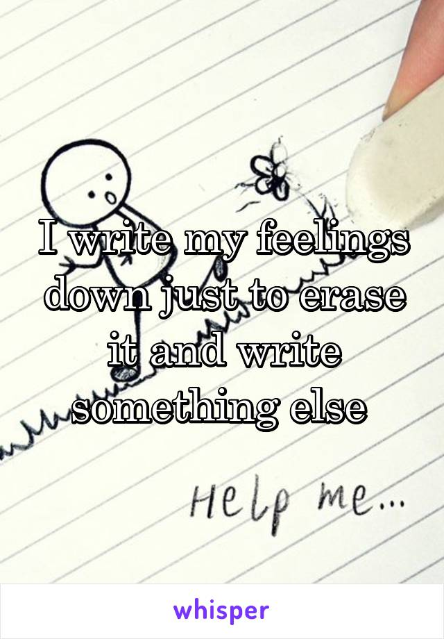 I write my feelings down just to erase it and write something else