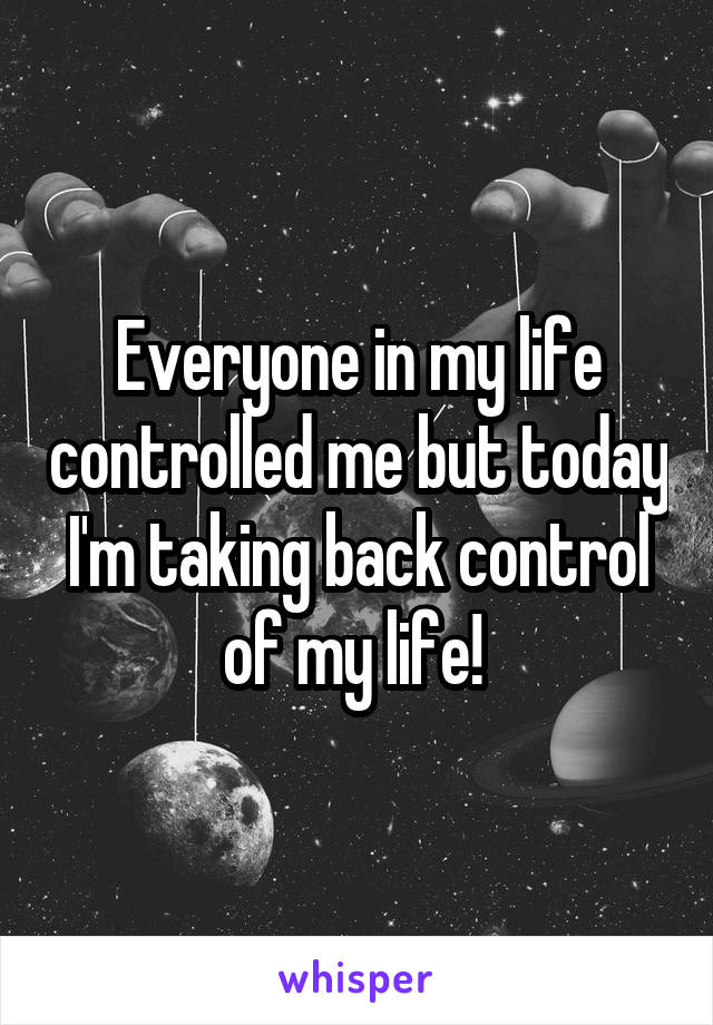 Everyone in my life controlled me but today I'm taking back control of my life!