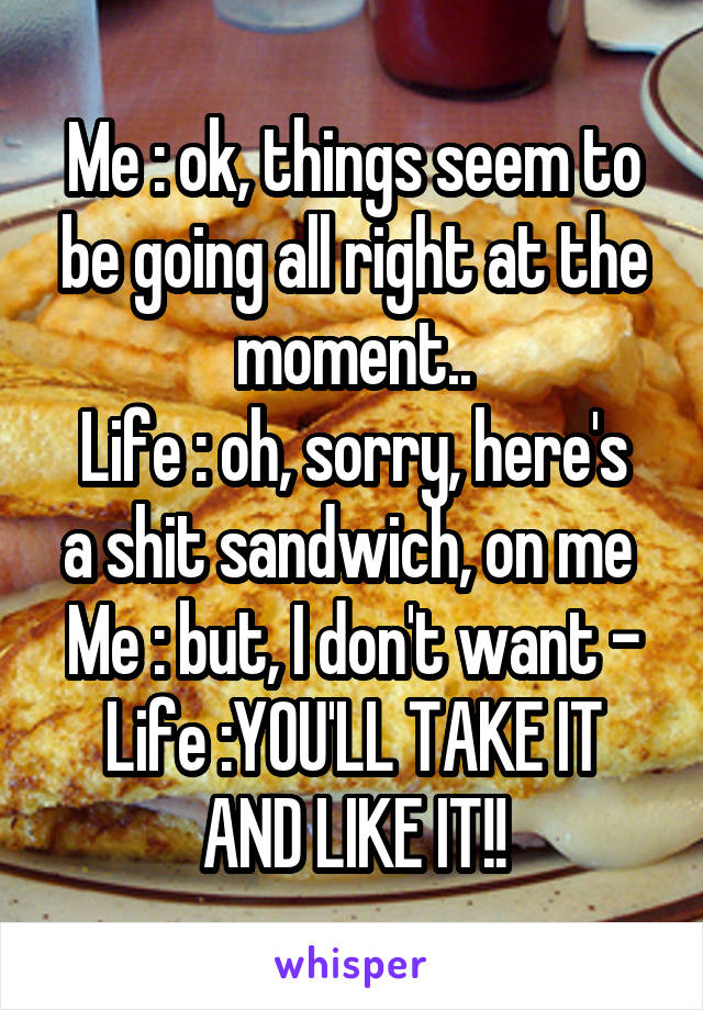 Me : ok, things seem to be going all right at the moment.. Life : oh, sorry, here's a shit sandwich, on me  Me : but, I don't want - Life :YOU'LL TAKE IT AND LIKE IT!!