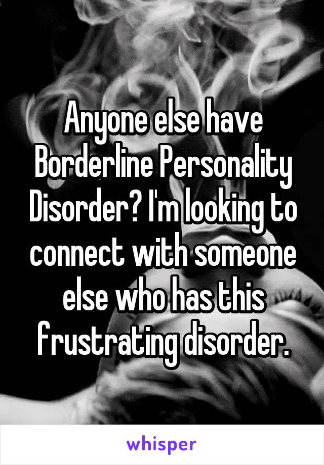 Anyone else have Borderline Personality Disorder? I'm looking to connect with someone else who has this frustrating disorder.