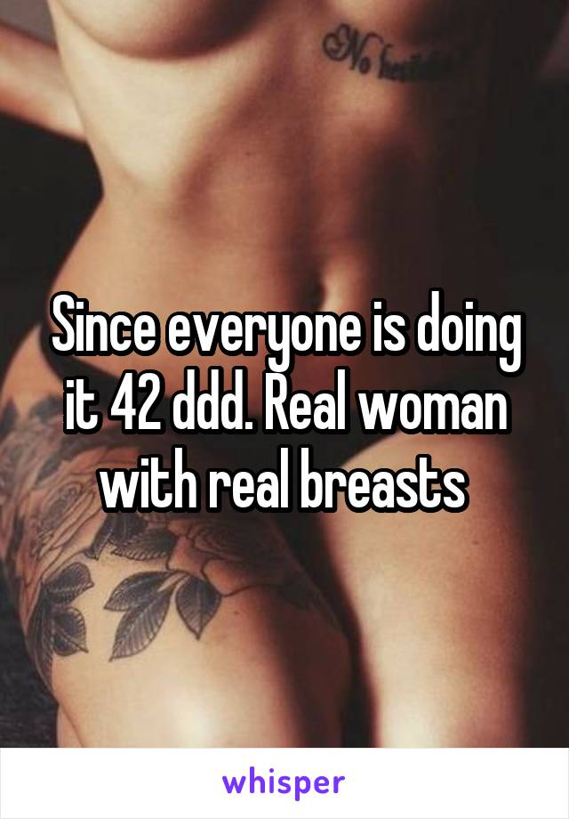 Since everyone is doing it 42 ddd. Real woman with real breasts