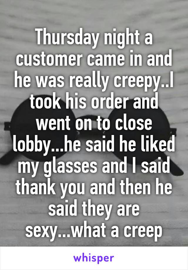 Thursday night a customer came in and he was really creepy..I took his order and went on to close lobby...he said he liked my glasses and I said thank you and then he said they are sexy...what a creep