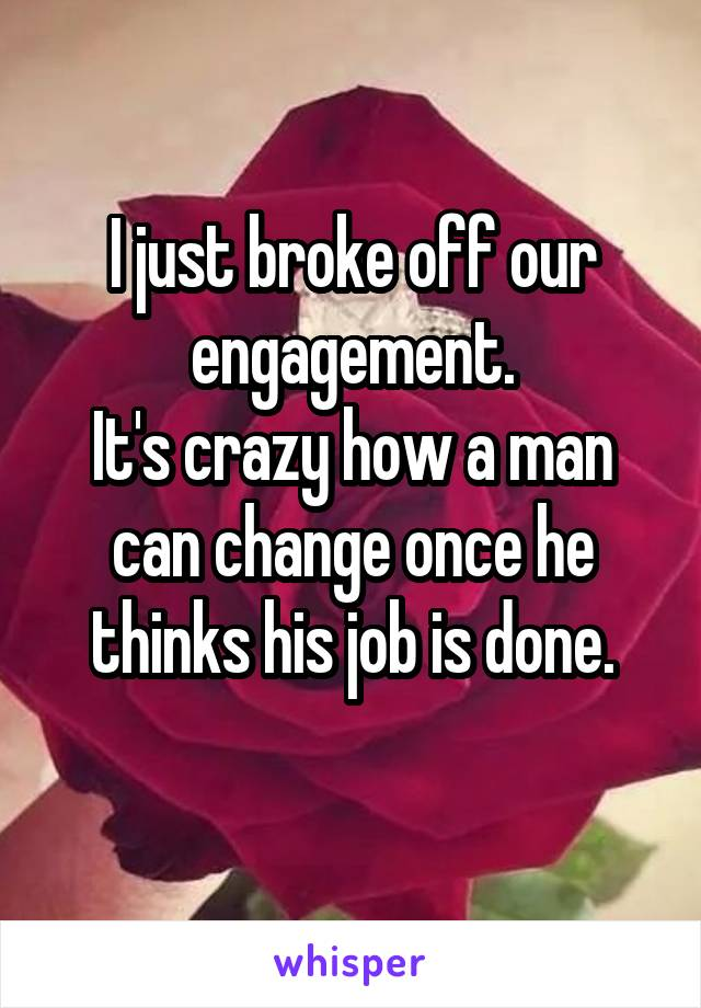 I just broke off our engagement. It's crazy how a man can change once he thinks his job is done.