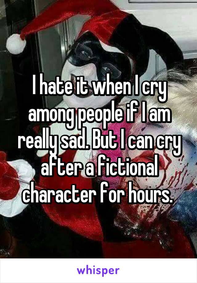 I hate it when I cry among people if I am really sad. But I can cry after a fictional character for hours.