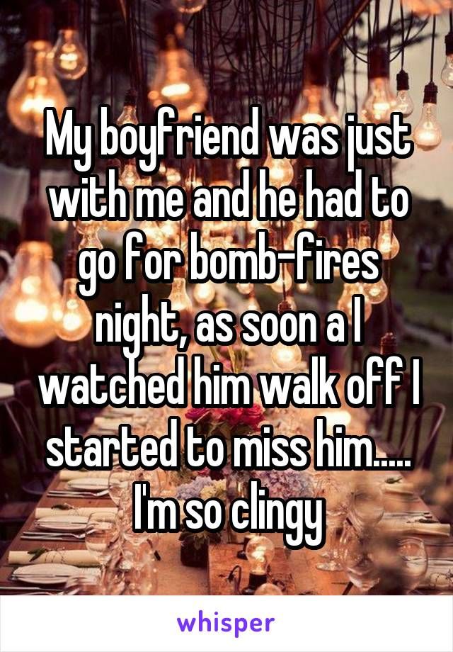 My boyfriend was just with me and he had to go for bomb-fires night, as soon a I watched him walk off I started to miss him..... I'm so clingy