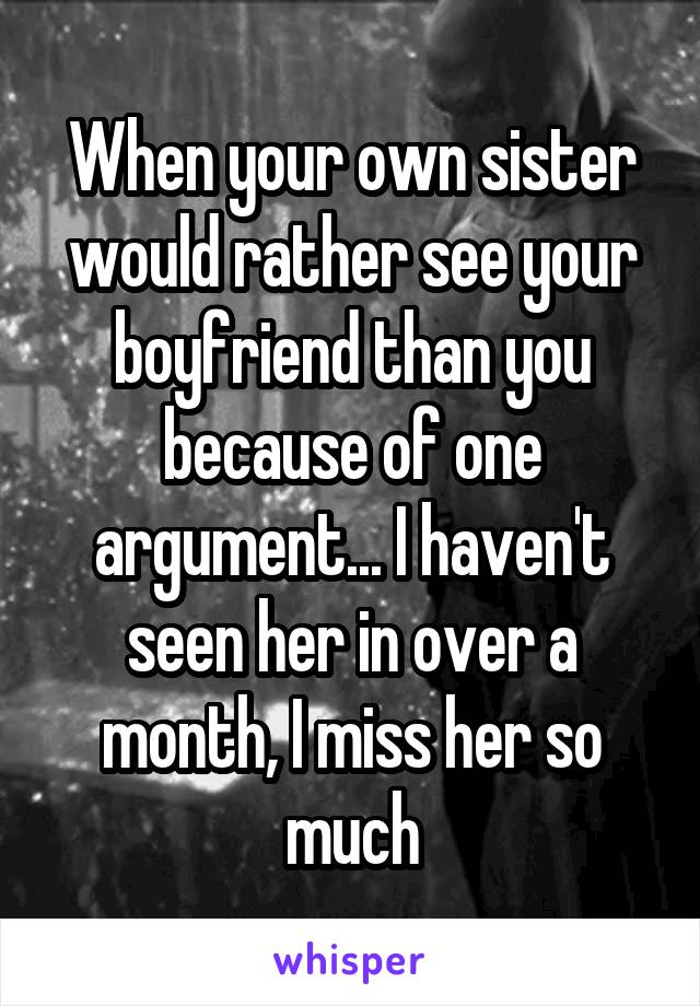 When your own sister would rather see your boyfriend than you because of one argument... I haven't seen her in over a month, I miss her so much