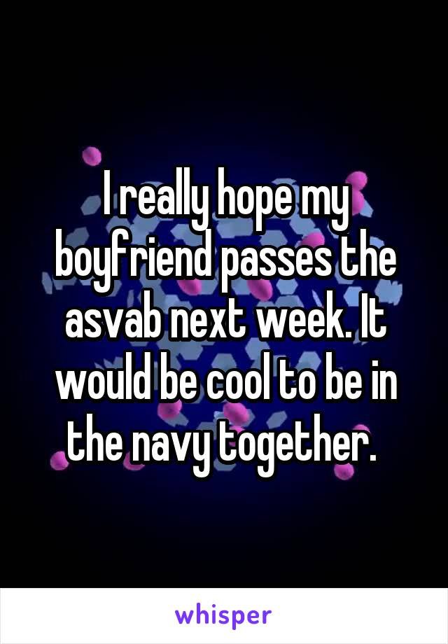 I really hope my boyfriend passes the asvab next week. It would be cool to be in the navy together.