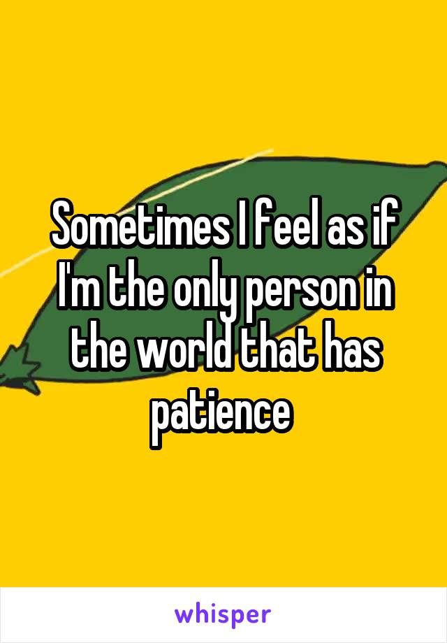 Sometimes I feel as if I'm the only person in the world that has patience