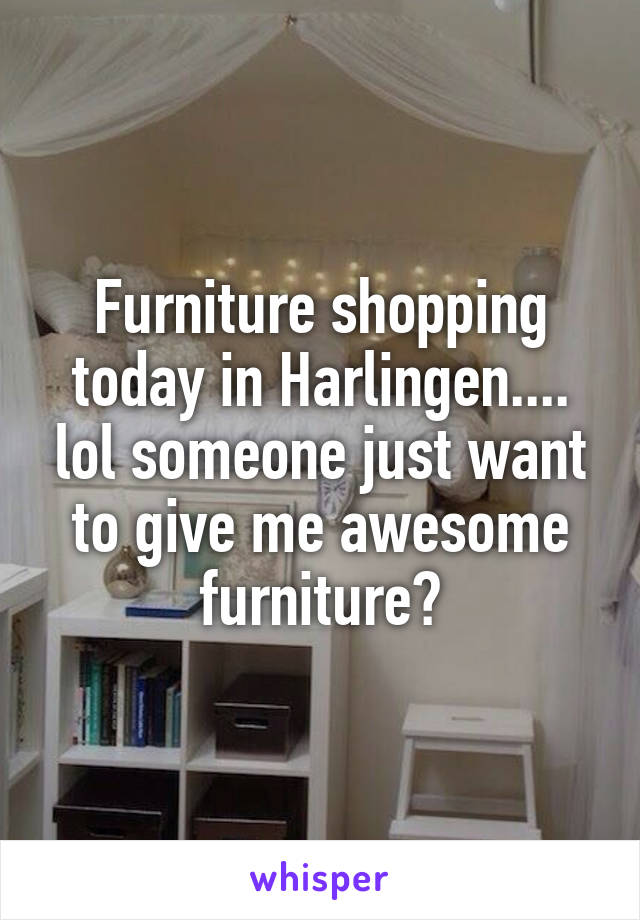 Furniture shopping today in Harlingen.... lol someone just want to give me awesome furniture?